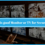 Monitor or TV for Security Camera