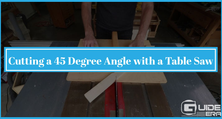 cutting a 45 degree angle with a table saw